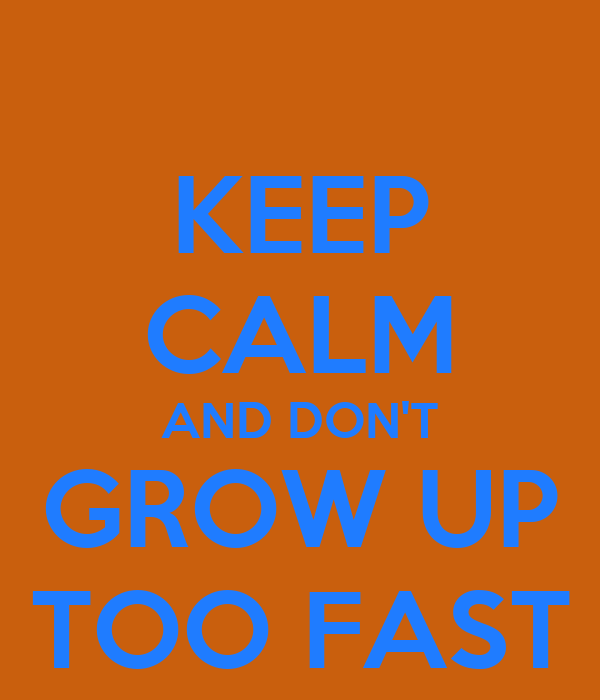 KEEP CALM AND DON'T GROW UP TOO FAST