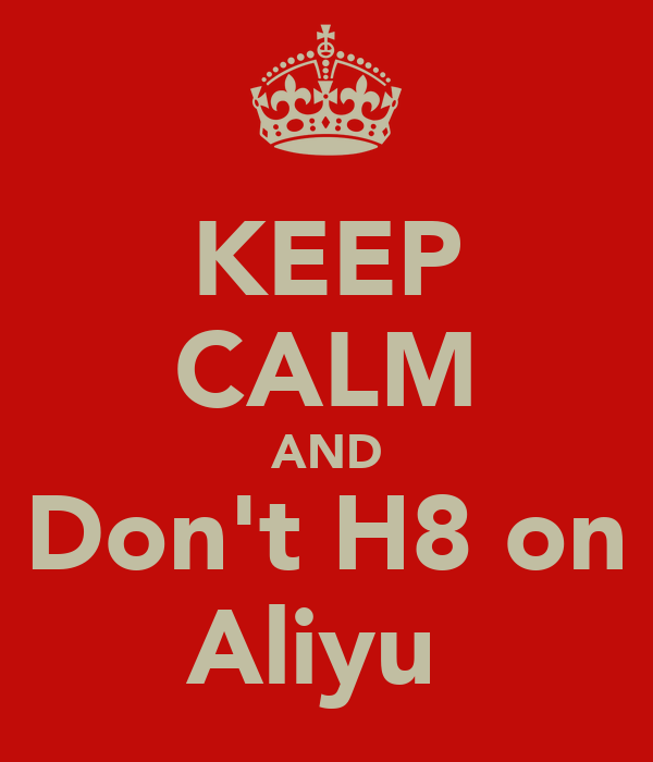 KEEP CALM AND Don't H8 on Aliyu