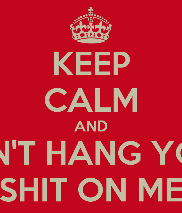 KEEP CALM AND DON'T HANG YOUR SHIT ON ME
