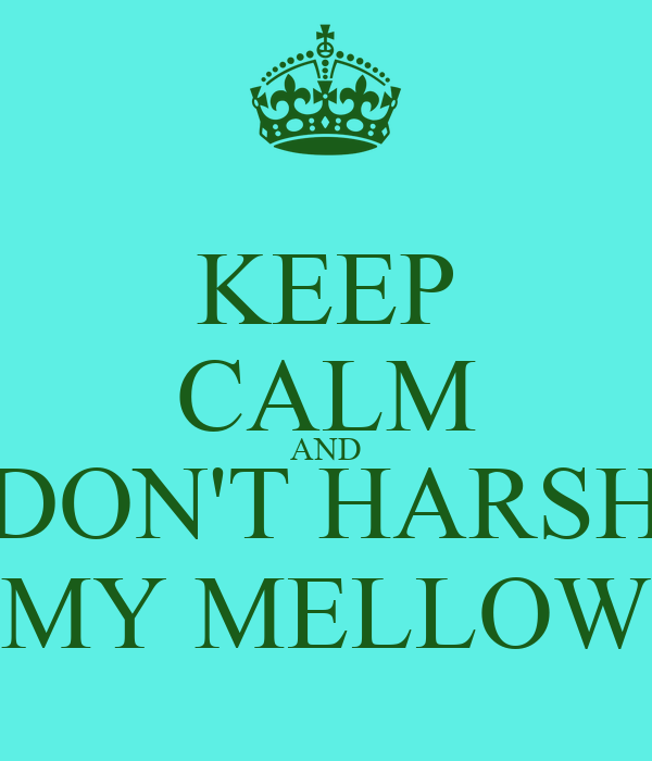 KEEP CALM AND DON'T HARSH MY MELLOW