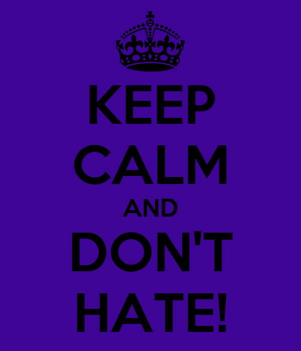KEEP CALM AND DON'T HATE!