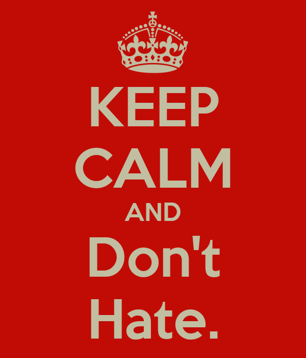 KEEP CALM AND Don't Hate.