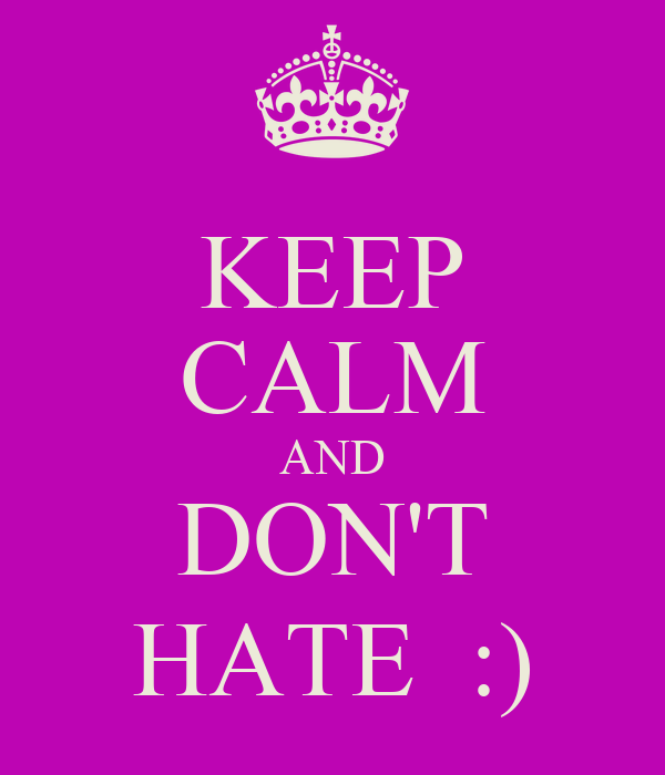 KEEP CALM AND DON'T HATE  :)