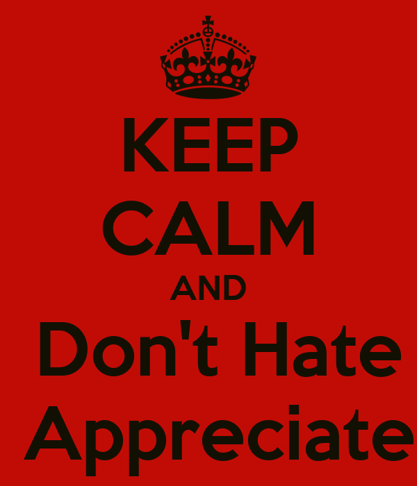 KEEP CALM AND  Don't Hate  Appreciate