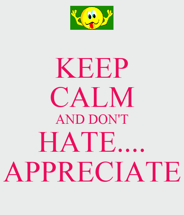 KEEP CALM AND DON'T HATE.... APPRECIATE