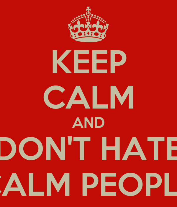 KEEP CALM AND DON'T HATE CALM PEOPLE