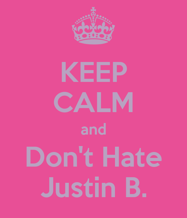 KEEP CALM and Don't Hate Justin B.