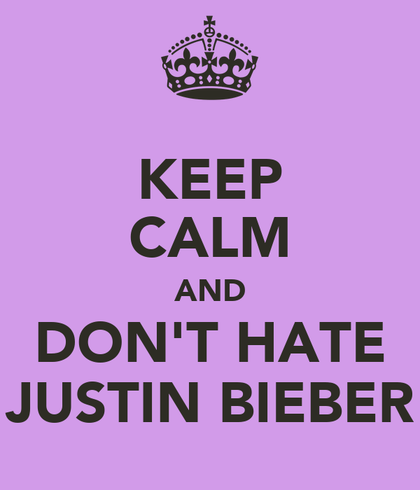 KEEP CALM AND DON'T HATE JUSTIN BIEBER