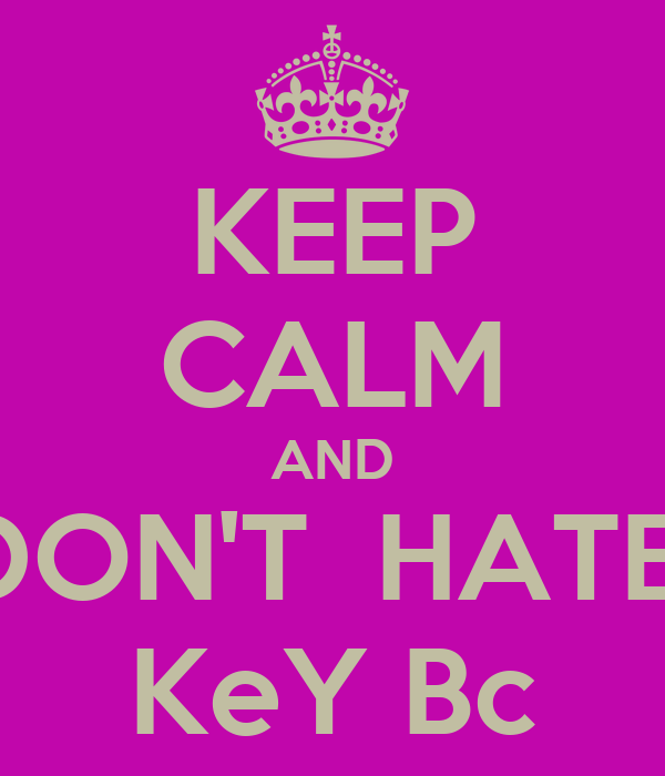 KEEP CALM AND  DON'T  HATE   KeY Bc