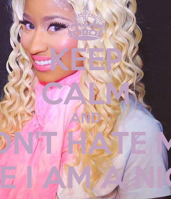 KEEP CALM AND DON'T HATE ME  BECAUSE I AM A NICKI FAN