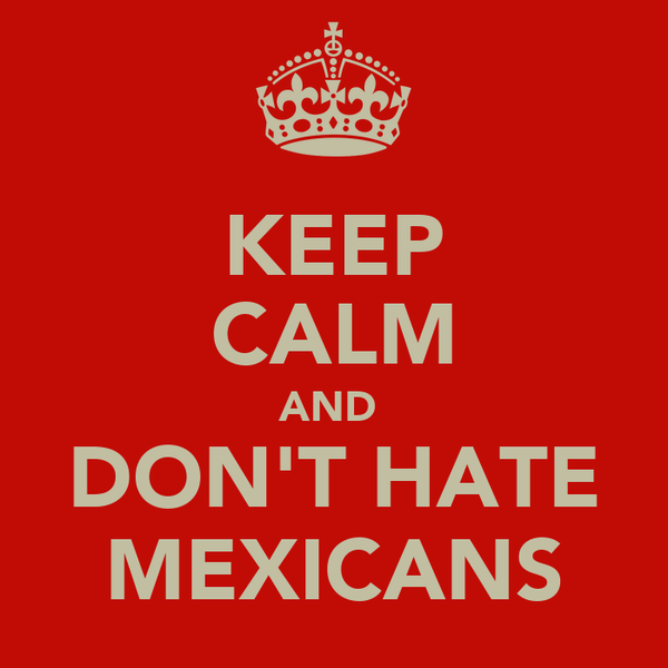 KEEP CALM AND  DON'T HATE MEXICANS