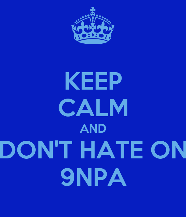 KEEP CALM AND DON'T HATE ON 9NPA