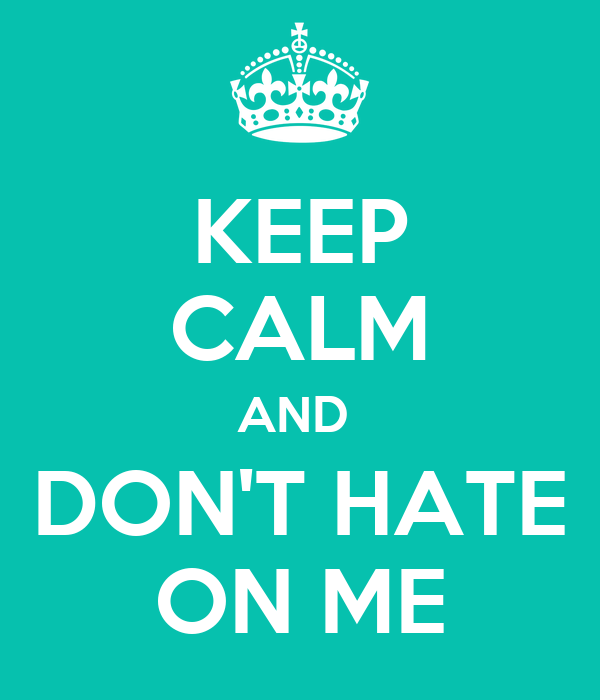 KEEP CALM AND  DON'T HATE ON ME
