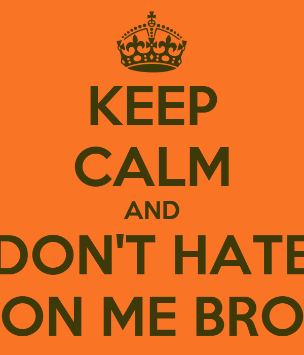 KEEP CALM AND DON'T HATE ON ME BRO