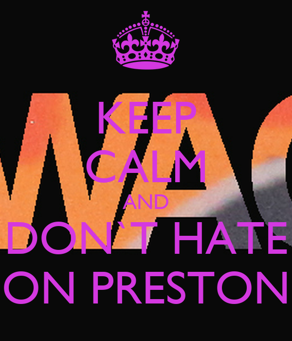 KEEP CALM AND DON`T HATE ON PRESTON