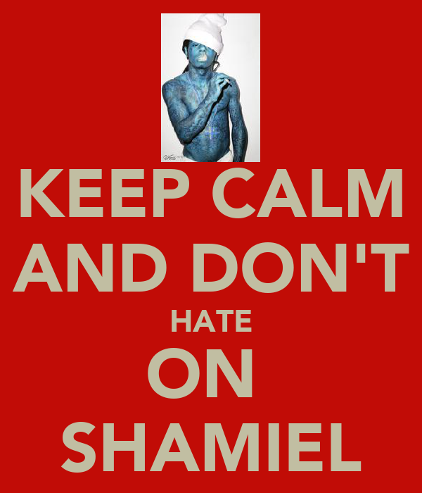 KEEP CALM AND DON'T HATE ON  SHAMIEL