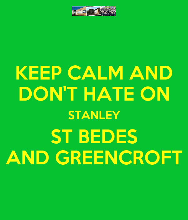 KEEP CALM AND DON'T HATE ON STANLEY ST BEDES AND GREENCROFT