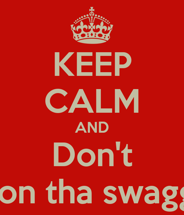 KEEP CALM AND Don't Hate on tha swagg king