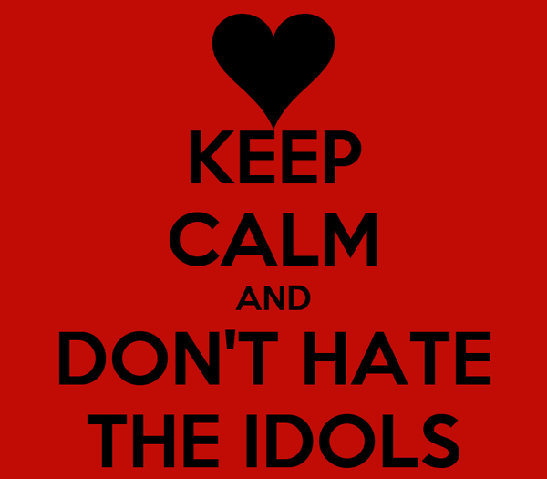 KEEP CALM AND DON'T HATE THE IDOLS