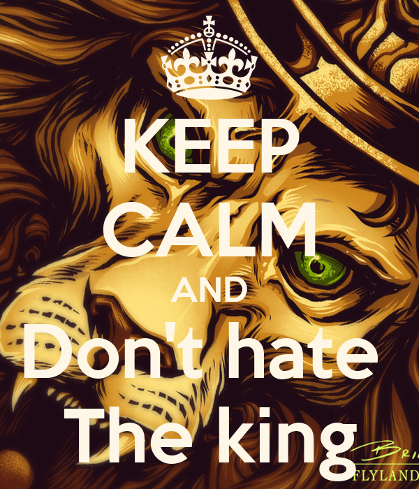 KEEP CALM AND Don't hate  The king