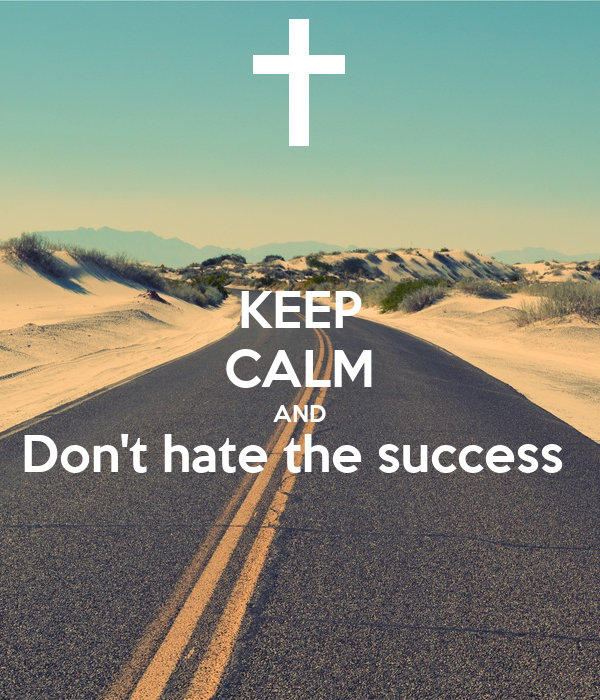 KEEP CALM AND Don't hate the success