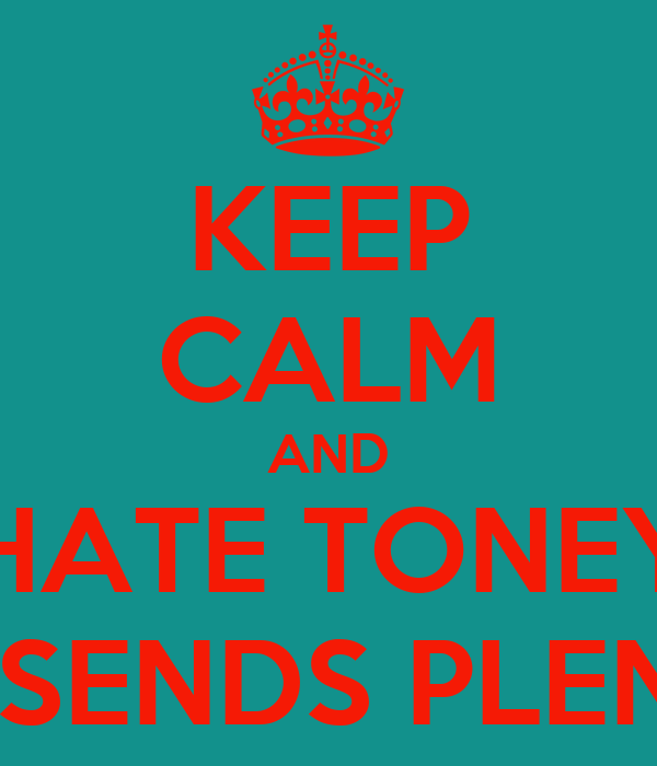 KEEP CALM AND DON'T HATE TONEY TONE  CUZ HE SENDS PLENTY BC'S