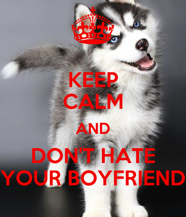 KEEP CALM AND DON'T HATE YOUR BOYFRIEND