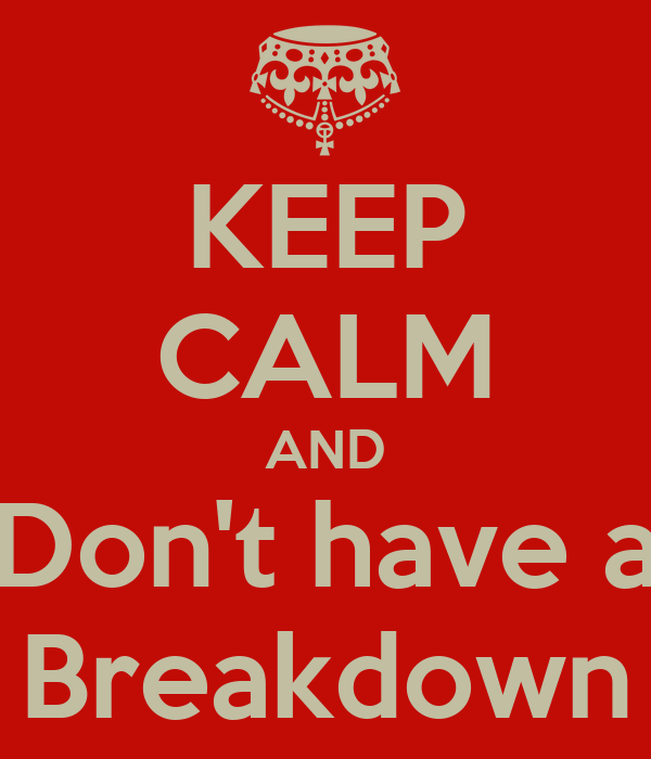 KEEP CALM AND Don't have a Breakdown