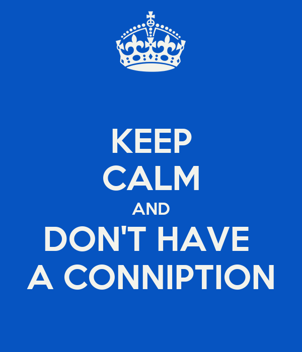KEEP CALM AND DON'T HAVE  A CONNIPTION