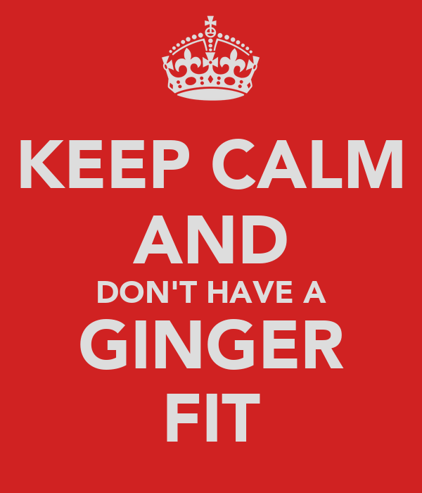 KEEP CALM AND DON'T HAVE A GINGER FIT