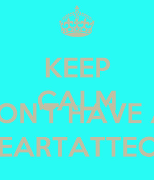 KEEP CALM AND DON'T HAVE A  HEARTATTECK