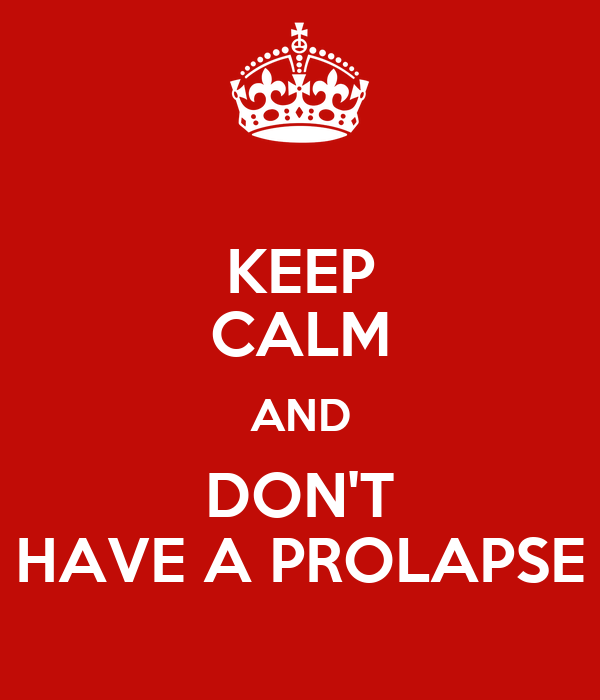 KEEP CALM AND DON'T HAVE A PROLAPSE