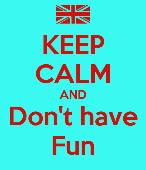 KEEP CALM AND Don't have Fun