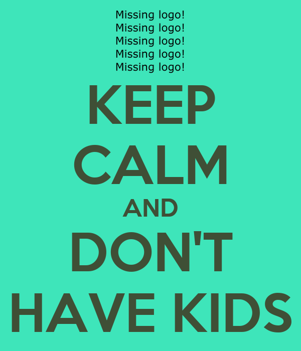 KEEP CALM AND DON'T HAVE KIDS