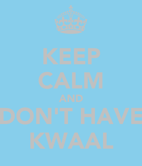 KEEP CALM AND DON'T HAVE KWAAL
