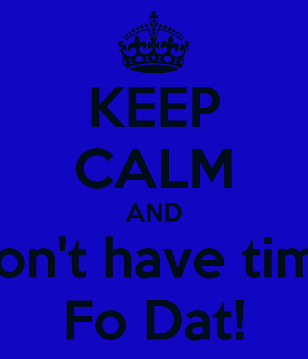 KEEP CALM AND Don't have time Fo Dat!
