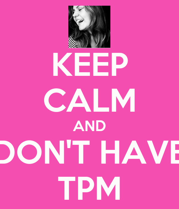 KEEP CALM AND DON'T HAVE TPM