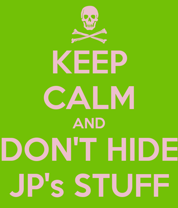 KEEP CALM AND DON'T HIDE JP's STUFF