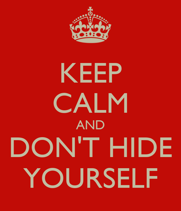 KEEP CALM AND DON'T HIDE YOURSELF