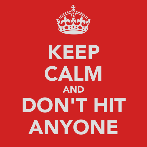 KEEP CALM AND DON'T HIT ANYONE
