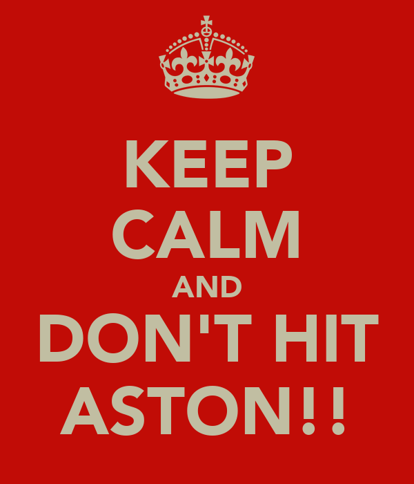 KEEP CALM AND DON'T HIT ASTON!!