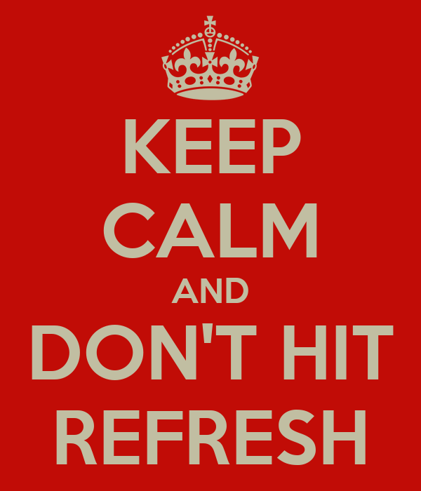 KEEP CALM AND DON'T HIT REFRESH