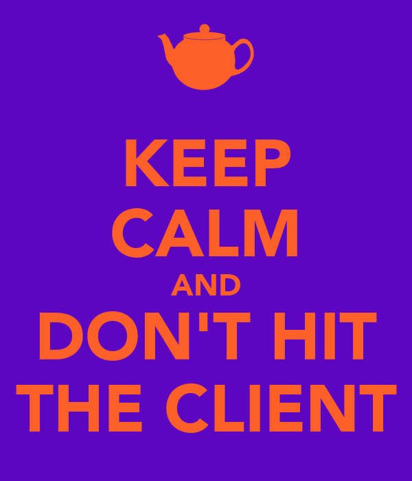KEEP CALM AND DON'T HIT THE CLIENT