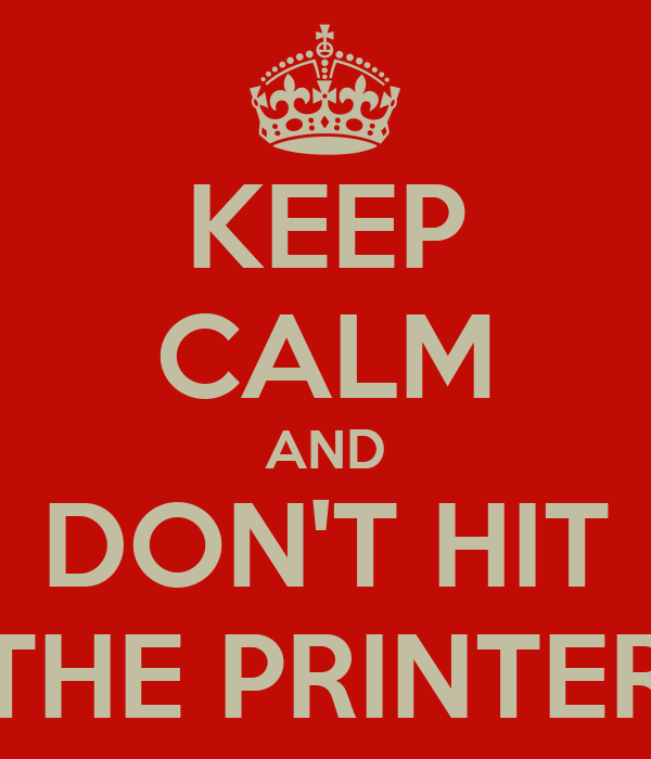 KEEP CALM AND DON'T HIT THE PRINTER