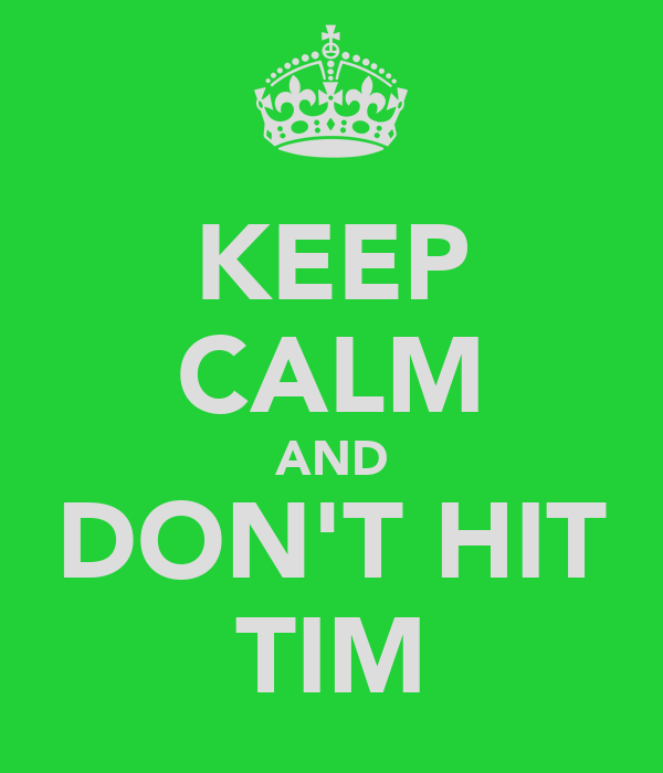 KEEP CALM AND DON'T HIT TIM