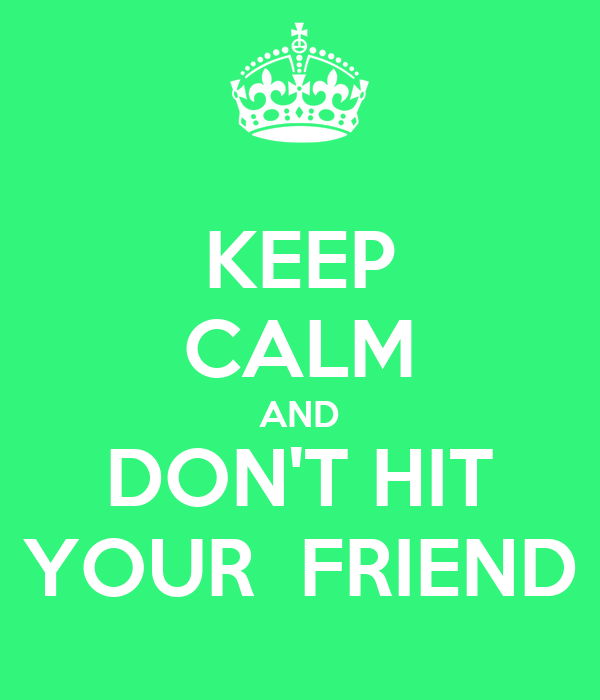 KEEP CALM AND DON'T HIT YOUR  FRIEND