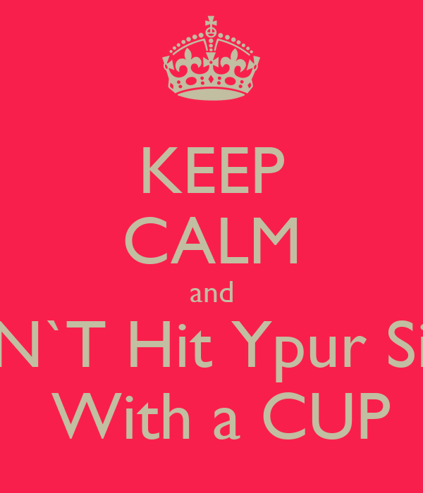 KEEP CALM and DON`T Hit Ypur Sister  With a CUP