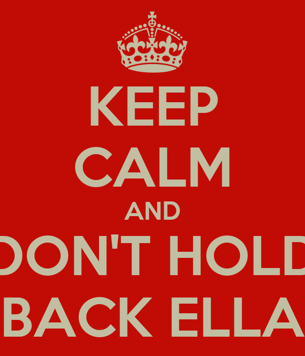 KEEP CALM AND DON'T HOLD BACK ELLA