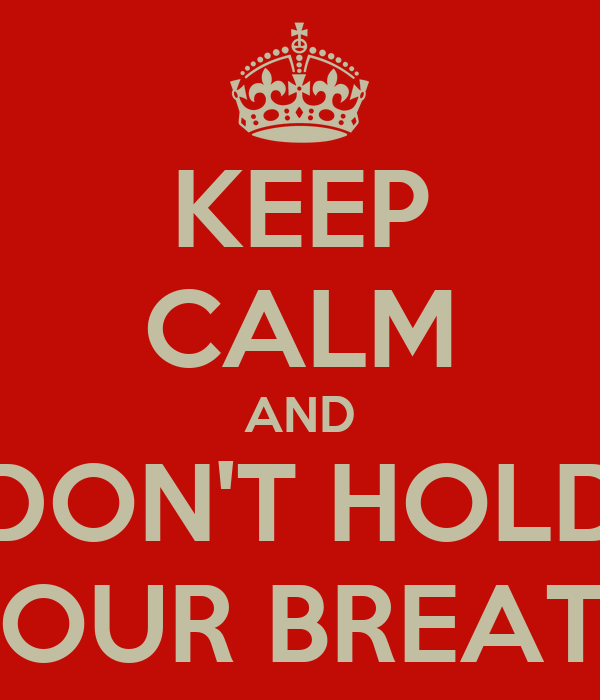 KEEP CALM AND DON'T HOLD YOUR BREATH