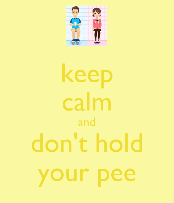 keep calm and don't hold your pee